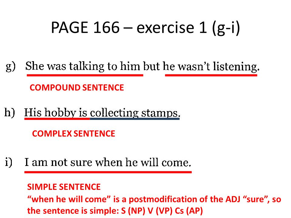 PAGE 166 – exercise 1 (j-l) COMPLEX SENTENCE SIMPLE SENTENCE of working so hard is a postmodification of the ADJ tired, so the sentence is simple: S (NP) V (VP) Cs (AP) COMPLEX SENTENCE