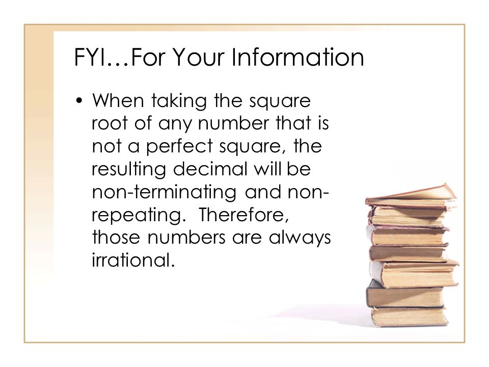 FYI…For Your Information When taking the square root of any number that is not a perfect square, the resulting decimal will be non-terminating and non- repeating.