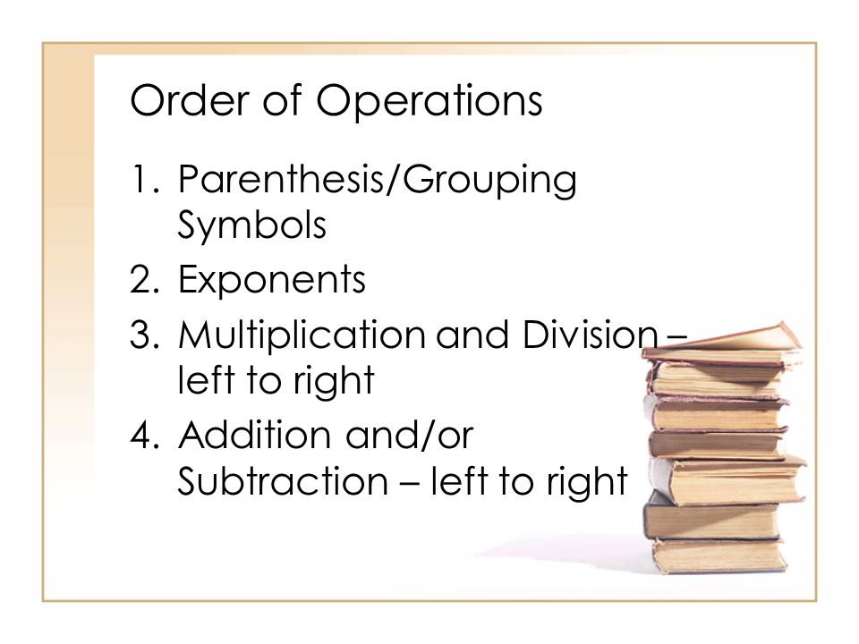 Order of Operations 1.Parenthesis/Grouping Symbols 2.Exponents 3.Multiplication and Division – left to right 4.Addition and/or Subtraction – left to right