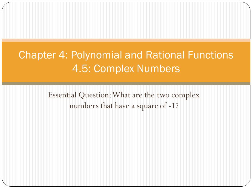 Essential Question: What are the two complex numbers that have a square of -1? Chapter 4: Polynomial and Rational Functions 4.5: Complex Numbers
