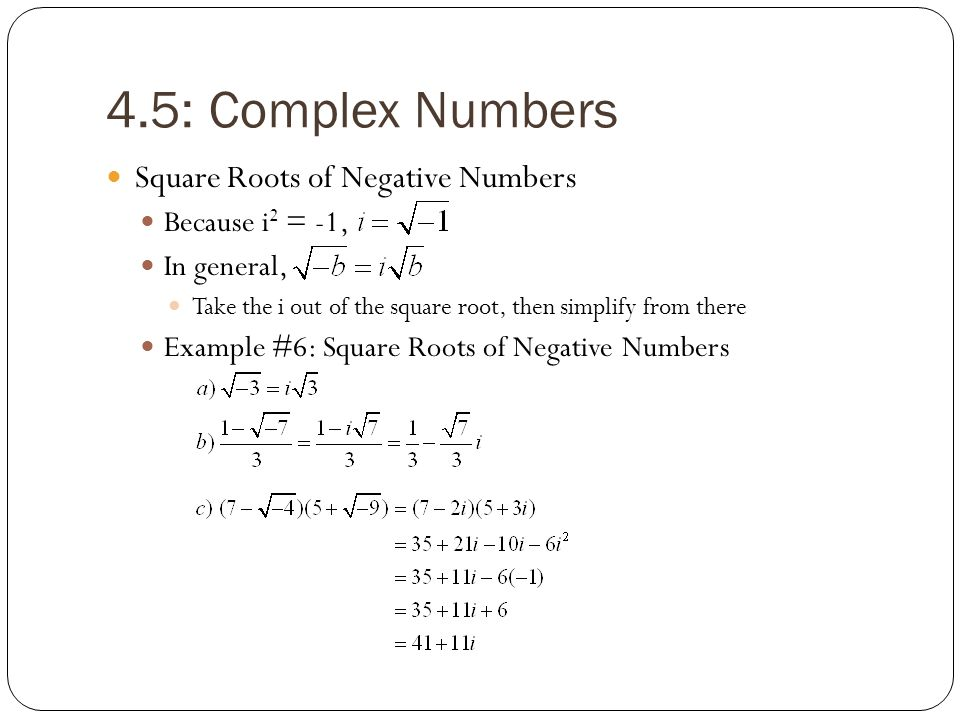 4.5: Complex Numbers Square Roots of Negative Numbers Because i 2 = -1, In general, Take the i out of the square root, then simplify from there Exampl