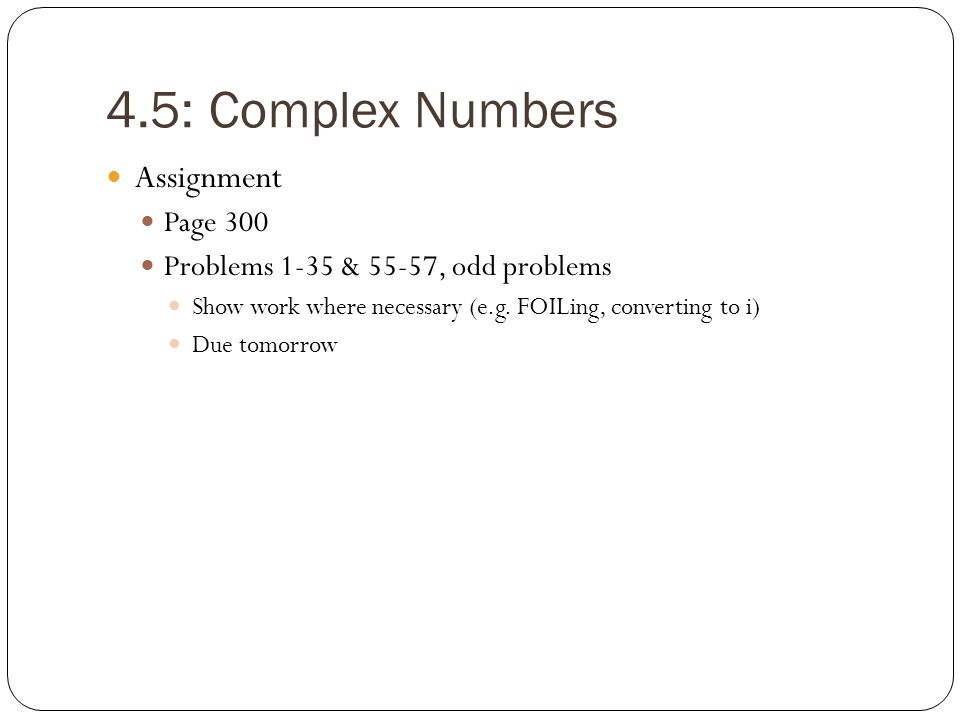 4.5: Complex Numbers Assignment Page 300 Problems 1-35 & 55-57, odd problems Show work where necessary (e.g. FOILing, converting to i) Due tomorrow