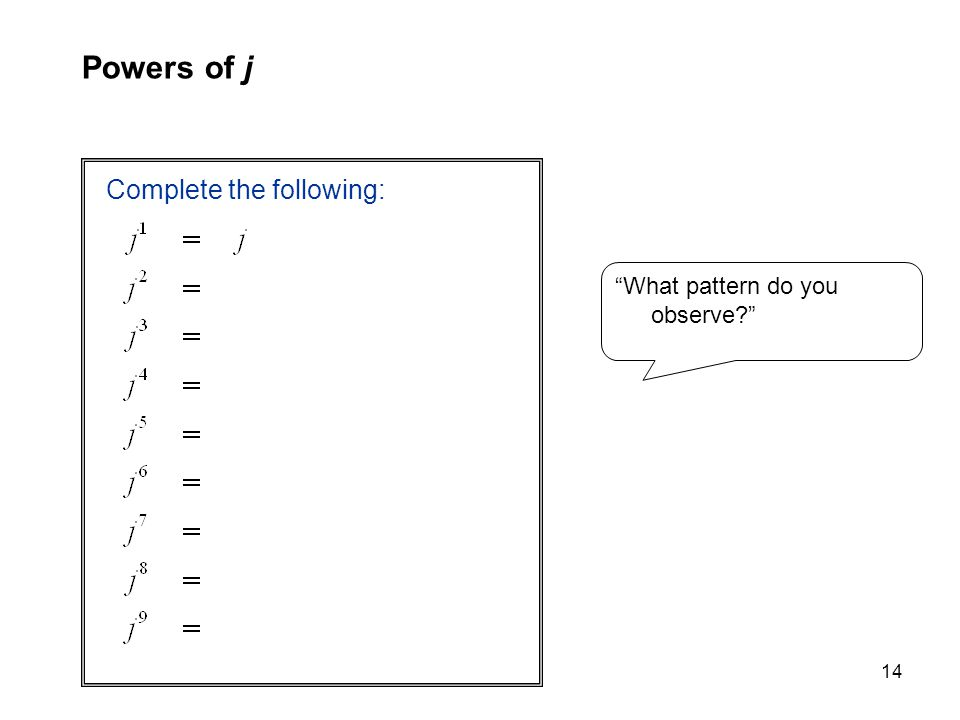 14 Complete the following: Powers of j What pattern do you observe?