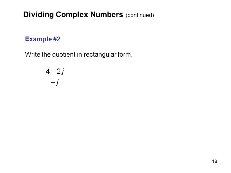 18 Example #2 Write the quotient in rectangular form. Dividing Complex Numbers (continued)