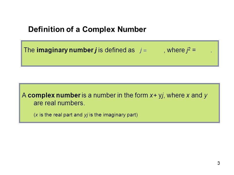 3 Definition of a Complex Number The imaginary number j is defined as, where j 2 =. A complex number is a number in the form x+ yj, where x and y are