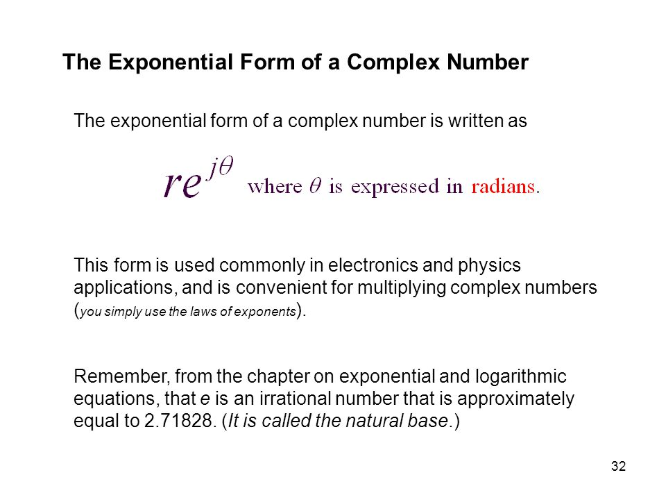 32 The Exponential Form of a Complex Number The exponential form of a complex number is written as This form is used commonly in electronics and physi