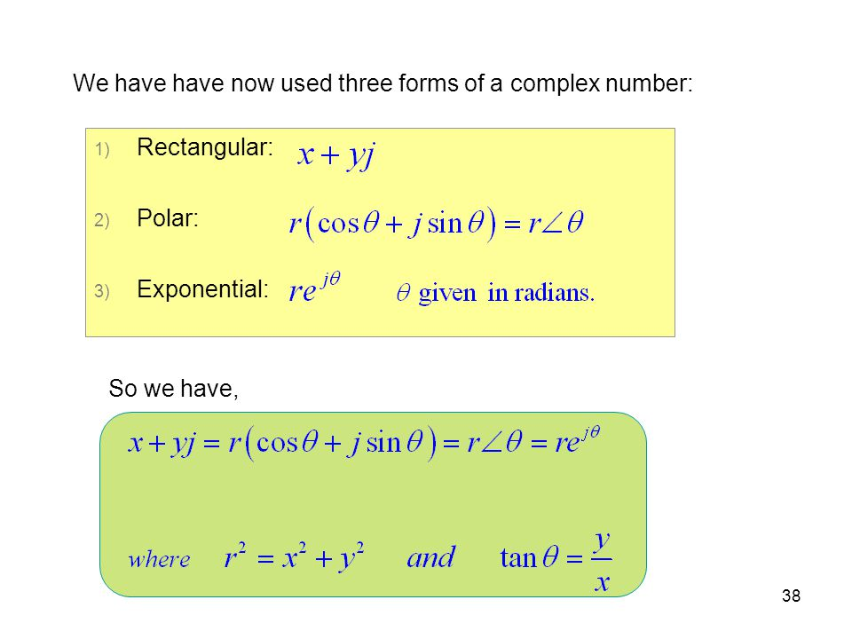 38 We have have now used three forms of a complex number: 1) Rectangular: 2) Polar: 3) Exponential: So we have,