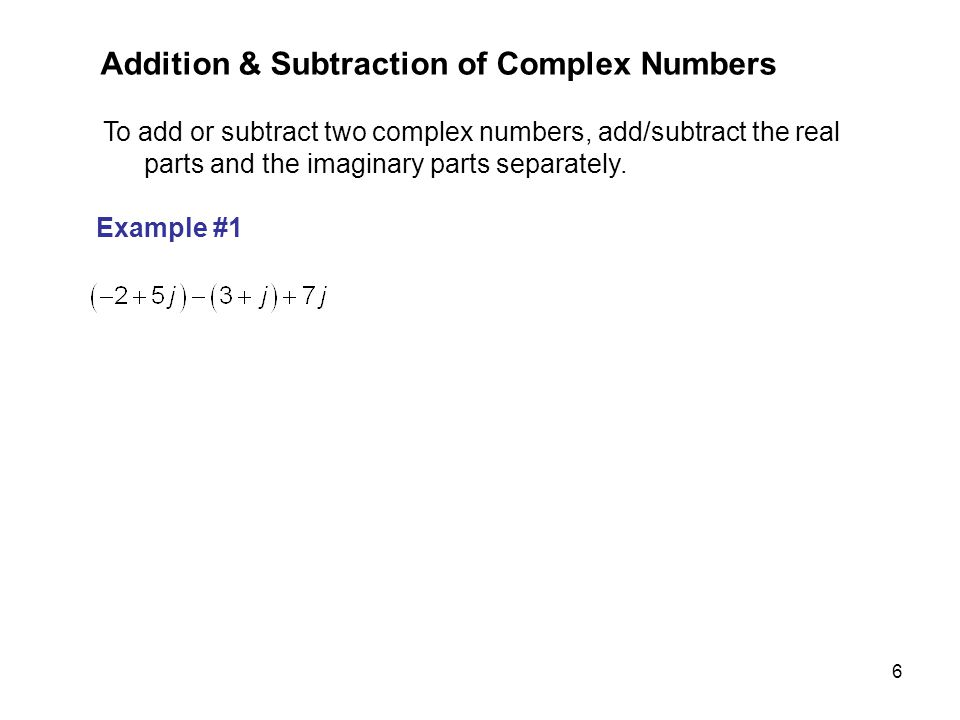 6 To add or subtract two complex numbers, add/subtract the real parts and the imaginary parts separately. Example #1 Addition & Subtraction of Complex