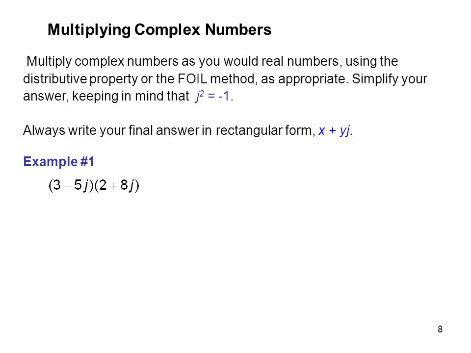8 Multiply complex numbers as you would real numbers, using the distributive property or the FOIL method, as appropriate. Simplify your answer, keepin