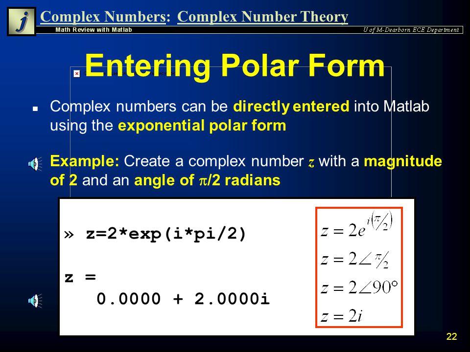 Complex Numbers:Complex Number Theory 21 » z=1+i; » r=abs(z) r = 1.4142 » theta_rads=angle(z) theta_rads = 0.7854 » theta_degs=theta_rads*180/pi theta