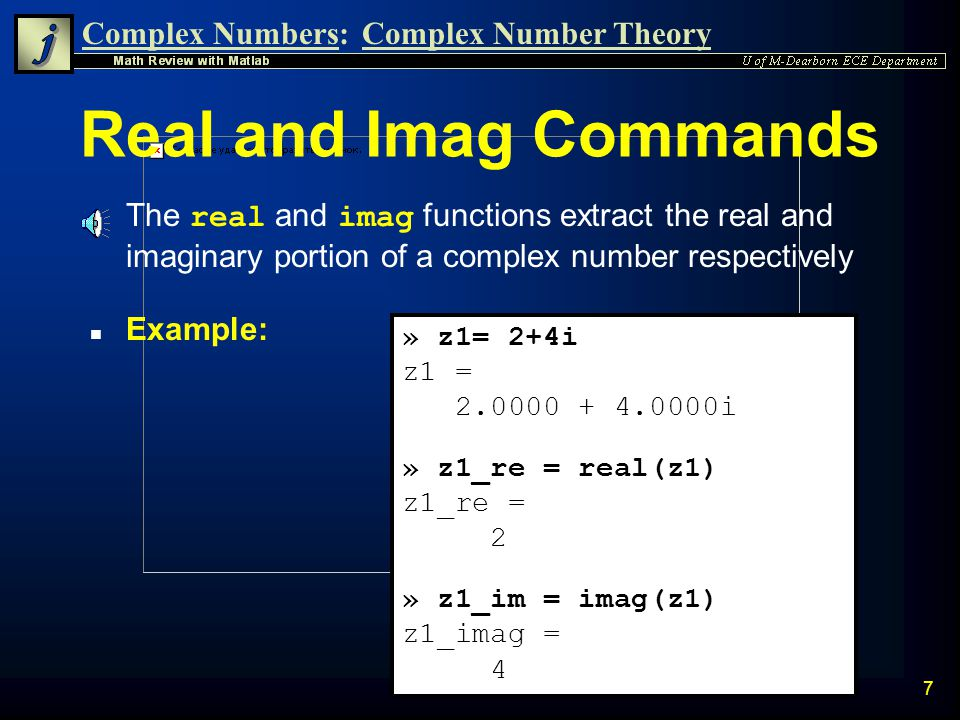 Complex Numbers:Complex Number Theory 7 Real and Imag Commands The real and imag functions extract the real and imaginary portion of a complex number respectively n Example: » z1= 2+4i z1 = 2.0000 + 4.0000i » z1_re = real(z1) z1_re = 2 » z1_im = imag(z1) z1_imag = 4