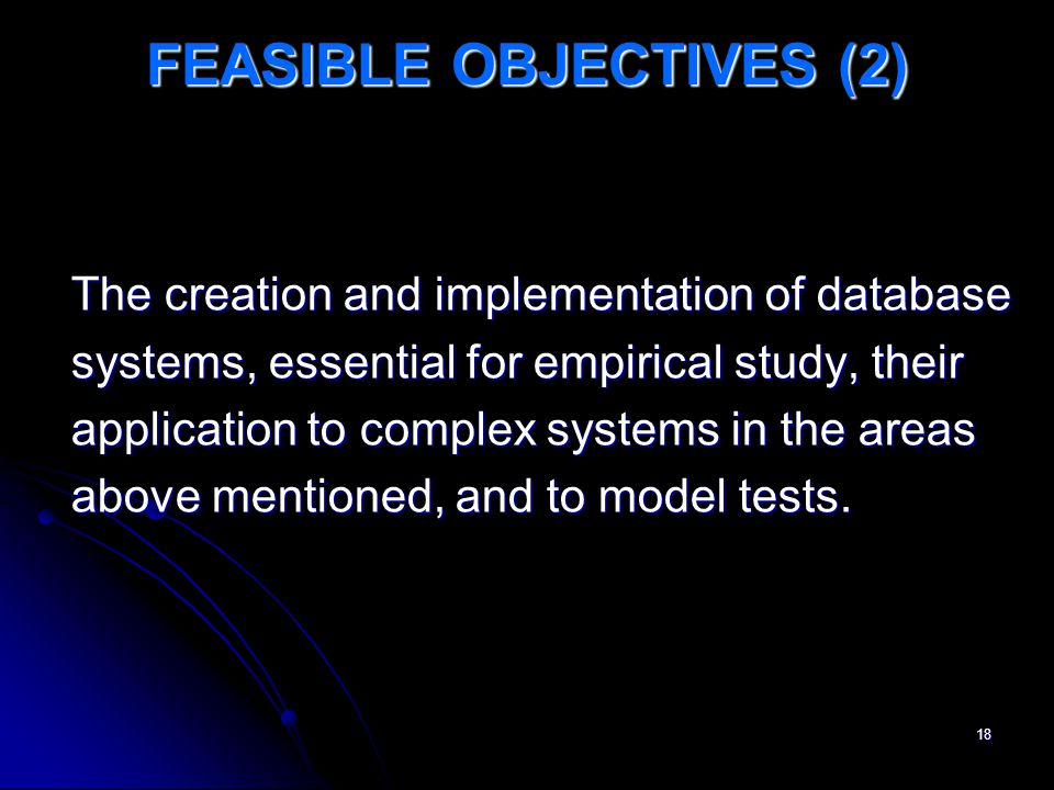 18 FEASIBLE OBJECTIVES (2) The creation and implementation of database systems, essential for empirical study, their application to complex systems in the areas above mentioned, and to model tests.