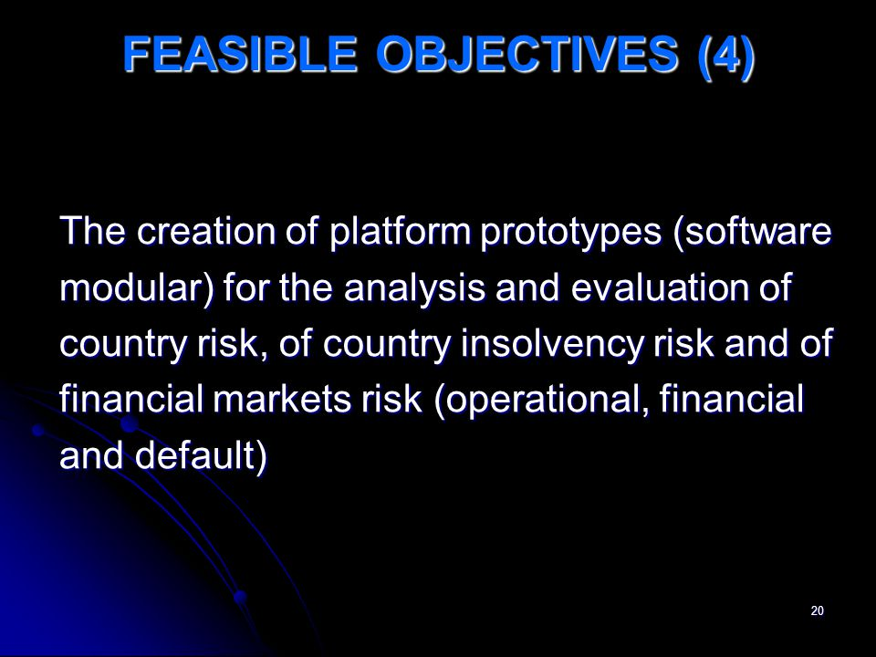 20 FEASIBLE OBJECTIVES (4) The creation of platform prototypes (software modular) for the analysis and evaluation of country risk, of country insolvency risk and of financial markets risk (operational, financial and default)