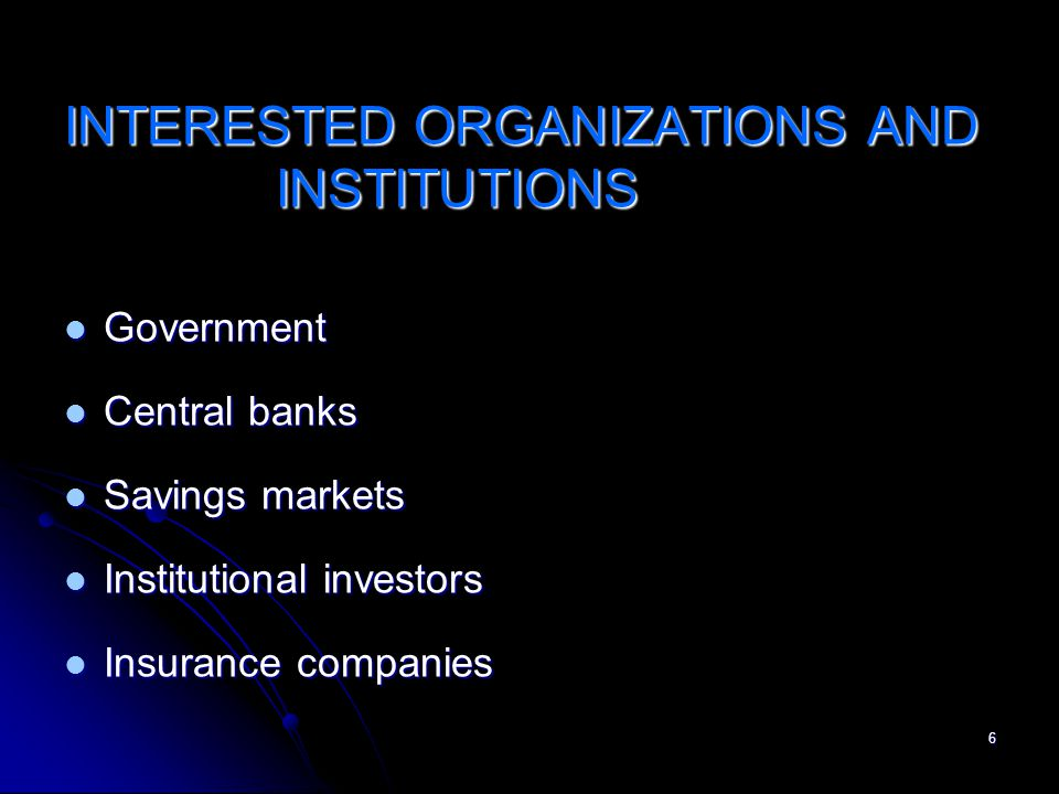 6 INTERESTED ORGANIZATIONS AND INSTITUTIONS Government Government Central banks Central banks Savings markets Savings markets Institutional investors Institutional investors Insurance companies Insurance companies