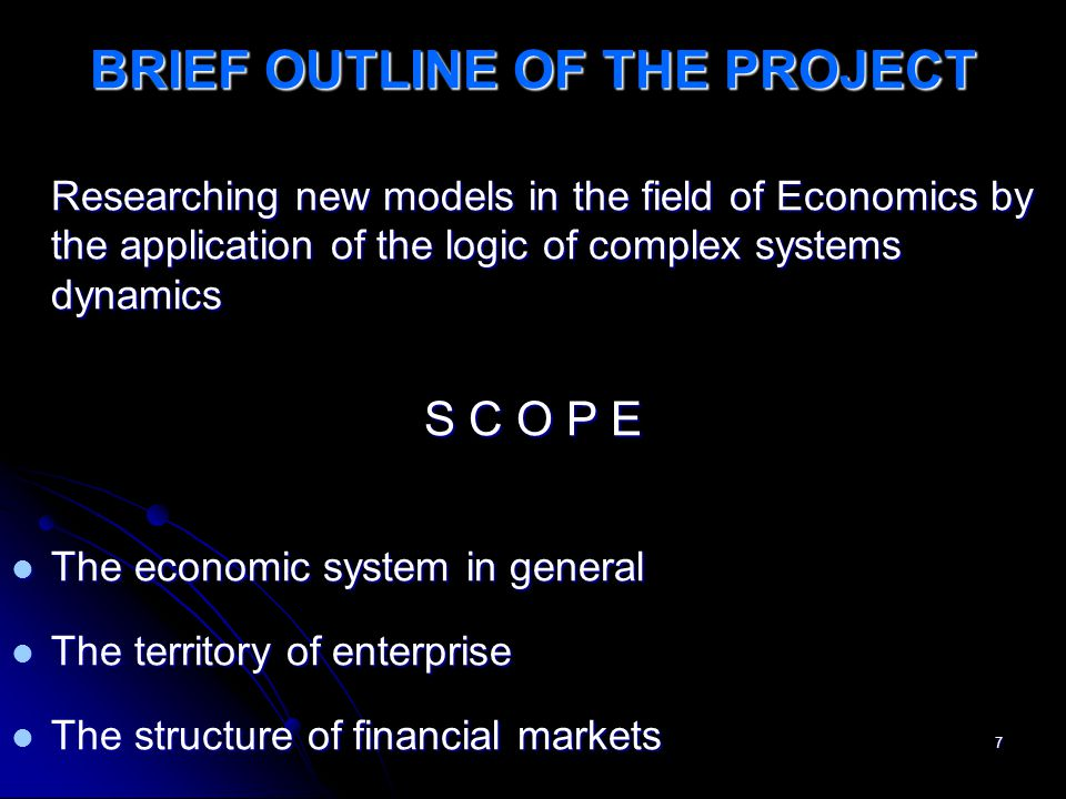 7 BRIEF OUTLINE OF THE PROJECT Researching new models in the field of Economics by the application of the logic of complex systems dynamics S C O P E The economic system in general The economic system in general The territory of enterprise The territory of enterprise The structure of financial markets The structure of financial markets