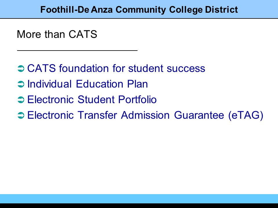 Foothill-De Anza Community College District More than CATS CATS foundation for student success Individual Education Plan Electronic Student Portfolio Electronic Transfer Admission Guarantee (eTAG)