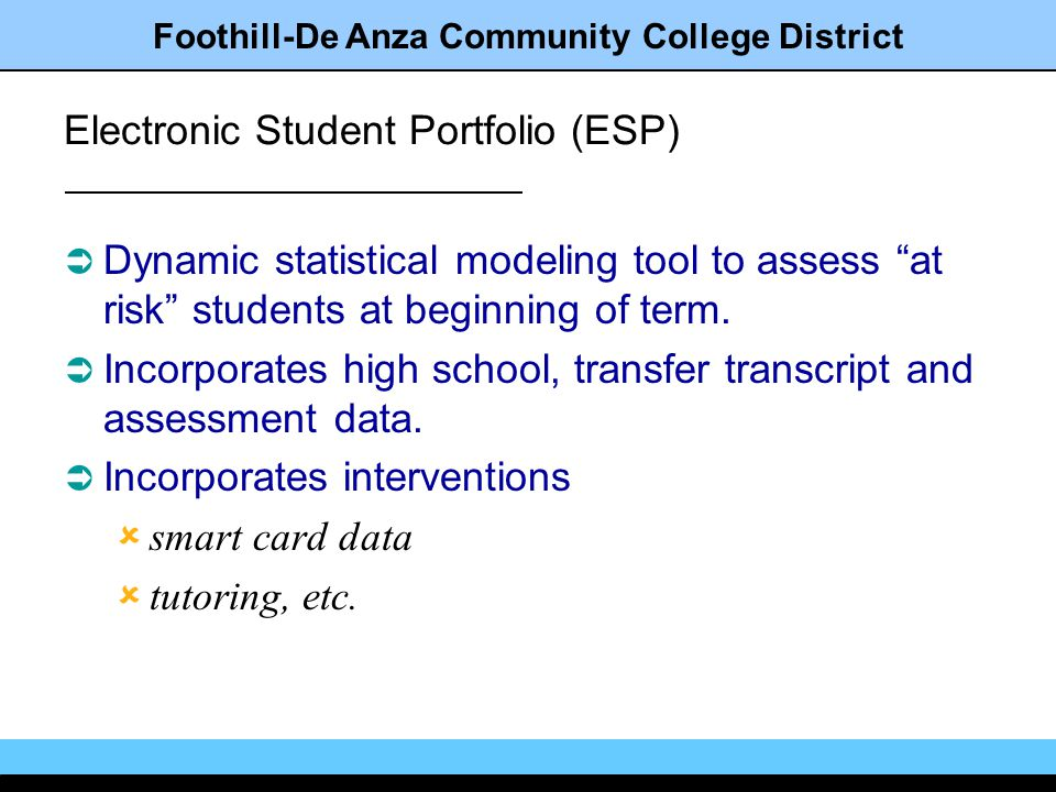 Foothill-De Anza Community College District Electronic Student Portfolio (ESP) Dynamic statistical modeling tool to assess at risk students at beginning of term.