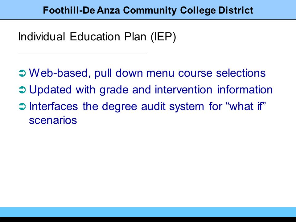 Foothill-De Anza Community College District Individual Education Plan (IEP) Web-based, pull down menu course selections Updated with grade and intervention information Interfaces the degree audit system for what if scenarios