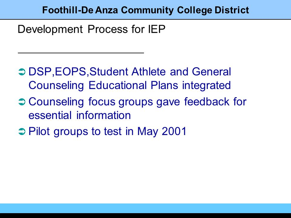 Foothill-De Anza Community College District Development Process for IEP DSP,EOPS,Student Athlete and General Counseling Educational Plans integrated Counseling focus groups gave feedback for essential information Pilot groups to test in May 2001