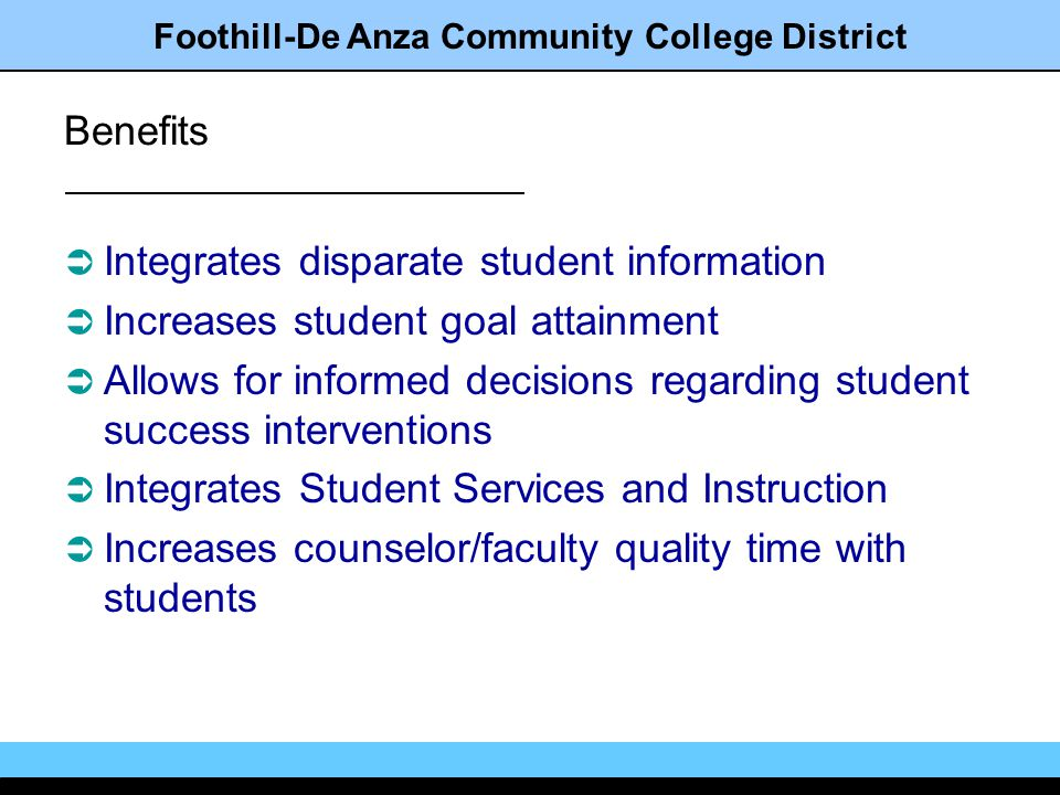 Foothill-De Anza Community College District Benefits Integrates disparate student information Increases student goal attainment Allows for informed decisions regarding student success interventions Integrates Student Services and Instruction Increases counselor/faculty quality time with students
