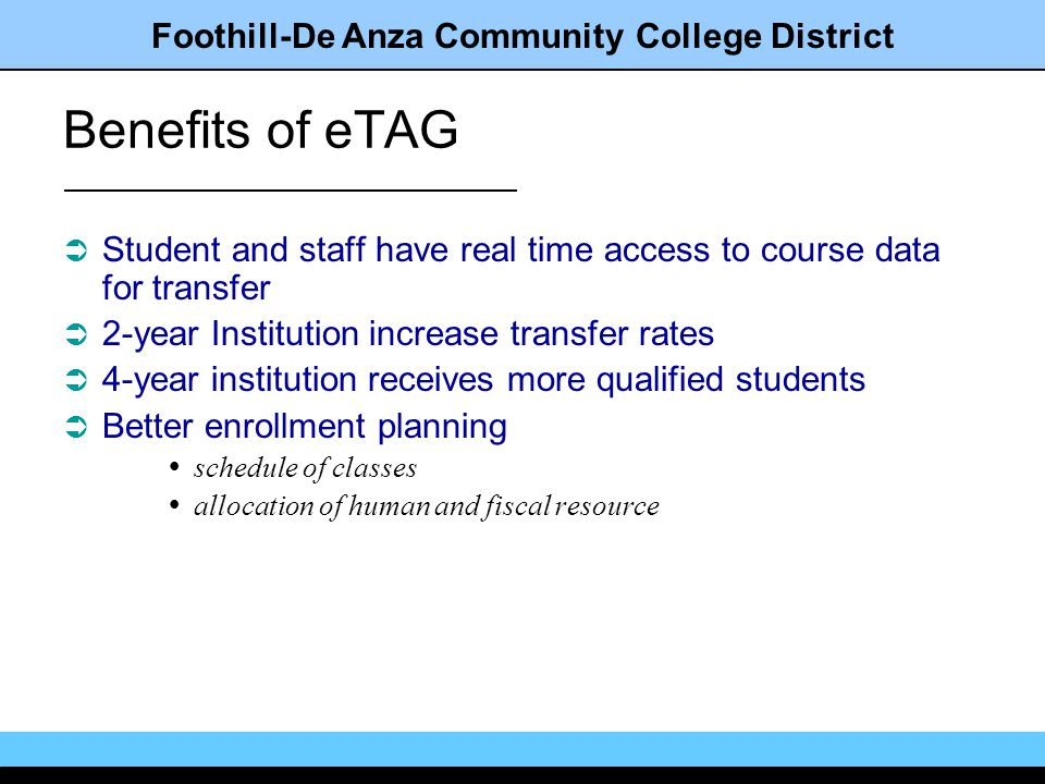 Foothill-De Anza Community College District Benefits of eTAG Student and staff have real time access to course data for transfer 2-year Institution increase transfer rates 4-year institution receives more qualified students Better enrollment planning schedule of classes allocation of human and fiscal resource