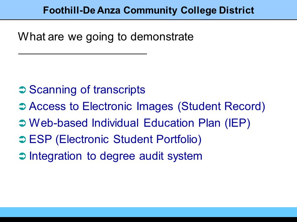 Foothill-De Anza Community College District What are we going to demonstrate Scanning of transcripts Access to Electronic Images (Student Record) Web-based Individual Education Plan (IEP) ESP (Electronic Student Portfolio) Integration to degree audit system