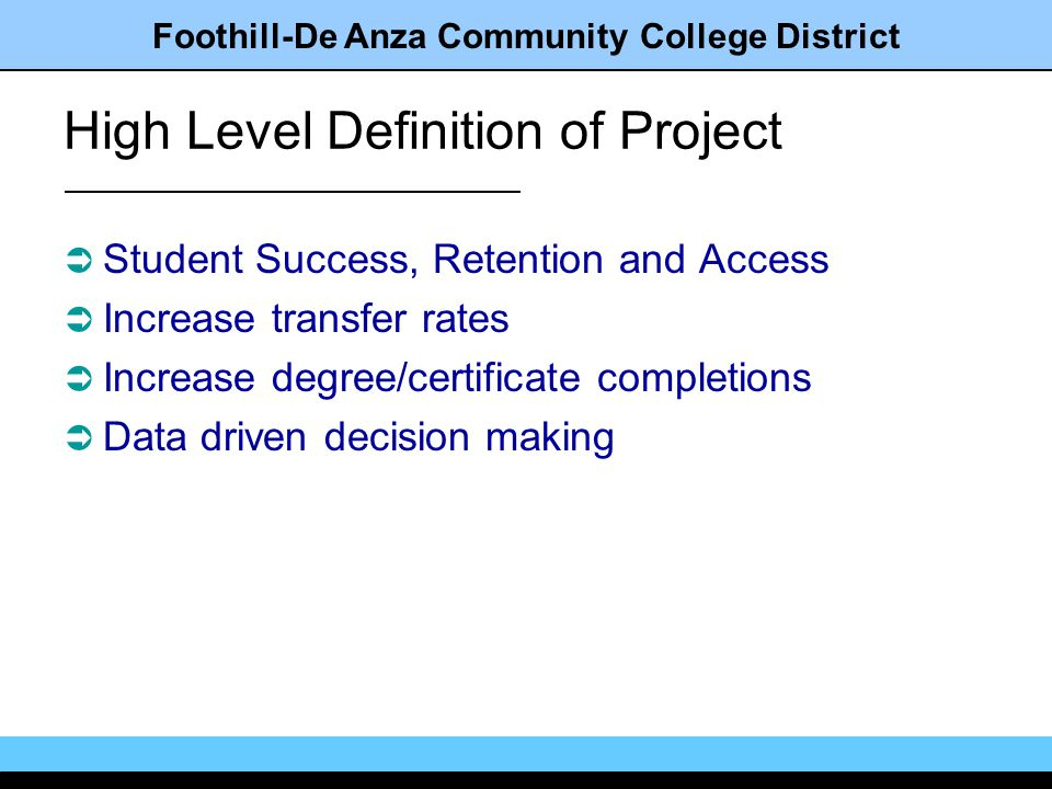 Foothill-De Anza Community College District High Level Definition of Project Student Success, Retention and Access Increase transfer rates Increase degree/certificate completions Data driven decision making
