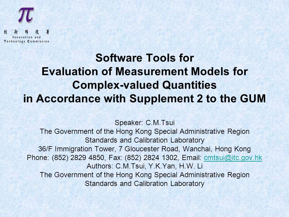 Software Tools for Evaluation of Measurement Models for Complex-valued Quantities in Accordance with Supplement 2 to the GUM Speaker: C.M.Tsui The Government of the Hong Kong Special Administrative Region Standards and Calibration Laboratory 36/F Immigration Tower, 7 Gloucester Road, Wanchai, Hong Kong Phone: (852) 2829 4850, Fax: (852) 2824 1302, Email: cmtsui@itc.gov.hk Authors: C.M.Tsui, Y.K.Yan, H.W.