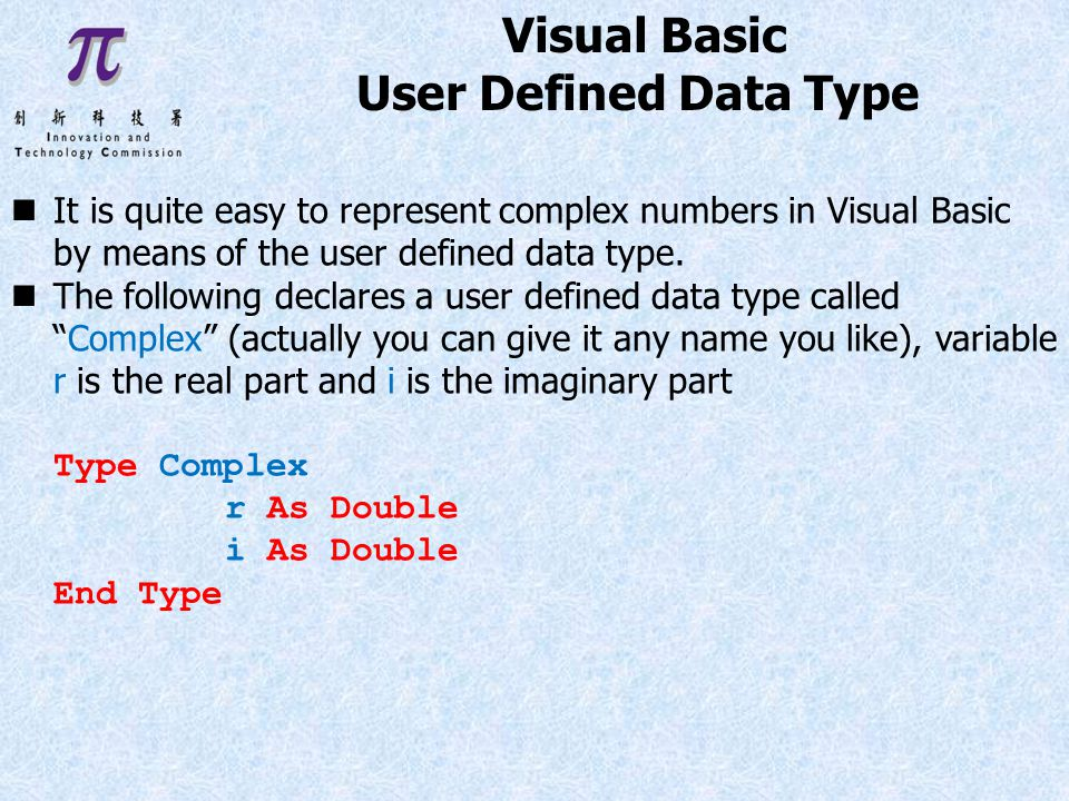 Visual Basic User Defined Data Type It is quite easy to represent complex numbers in Visual Basic by means of the user defined data type.