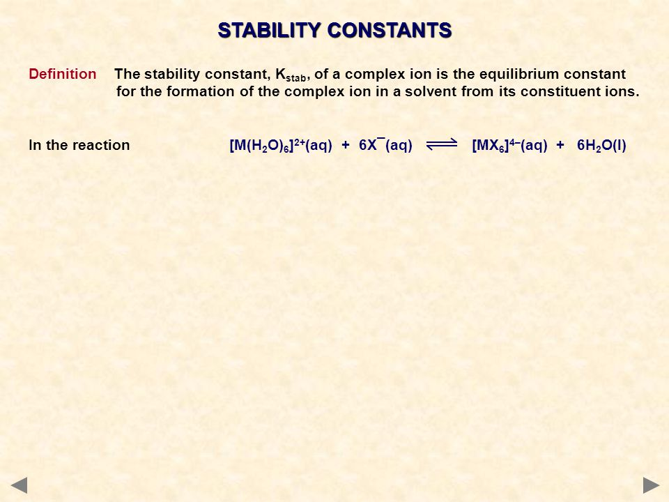 STABILITY CONSTANTS Definition The stability constant, K stab, of a complex ion is the equilibrium constant for the formation of the complex ion in a solvent from its constituent ions.