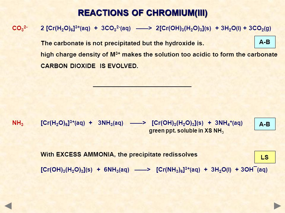 REACTIONS OF CHROMIUM(III) CO 3 2- 2 [Cr(H 2 O) 6 ] 3+ (aq) + 3CO 3 2- (aq) > 2[Cr(OH) 3 (H 2 O) 3 ] (s) + 3H 2 O (l) + 3CO 2 (g) The carbonate is not precipitated but the hydroxide is.