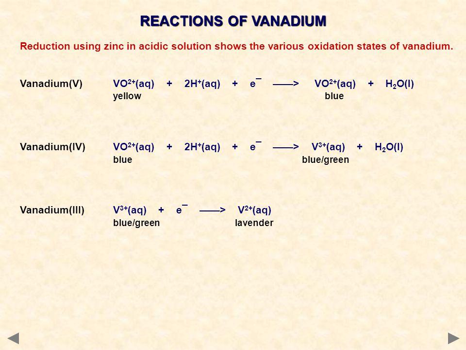 REACTIONS OF VANADIUM Reduction using zinc in acidic solution shows the various oxidation states of vanadium. Vanadium(V)VO 2+ (aq) + 2H + (aq) + e¯ >