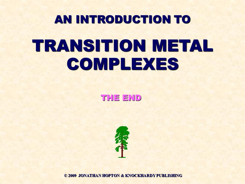 © 2009 JONATHAN HOPTON & KNOCKHARDY PUBLISHING THE END AN INTRODUCTION TO TRANSITION METAL COMPLEXES
