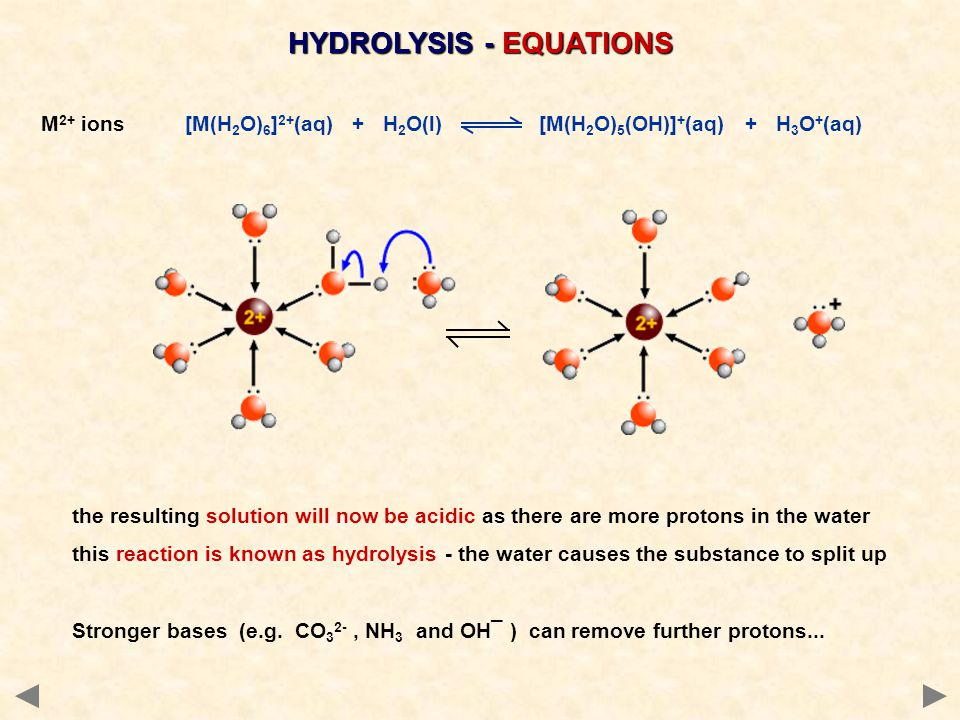 HYDROLYSIS - EQUATIONS M 2+ ions [M(H 2 O) 6 ] 2+ (aq) + H 2 O(l) [M(H 2 O) 5 (OH)] + (aq) + H 3 O + (aq) the resulting solution will now be acidic as there are more protons in the water this reaction is known as hydrolysis - the water causes the substance to split up Stronger bases (e.g.