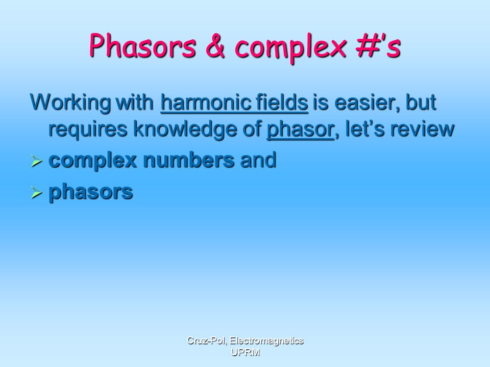 Cruz-Pol, Electromagnetics UPRM Phasors & complex #s Working with harmonic fields is easier, but requires knowledge of phasor, lets review complex num