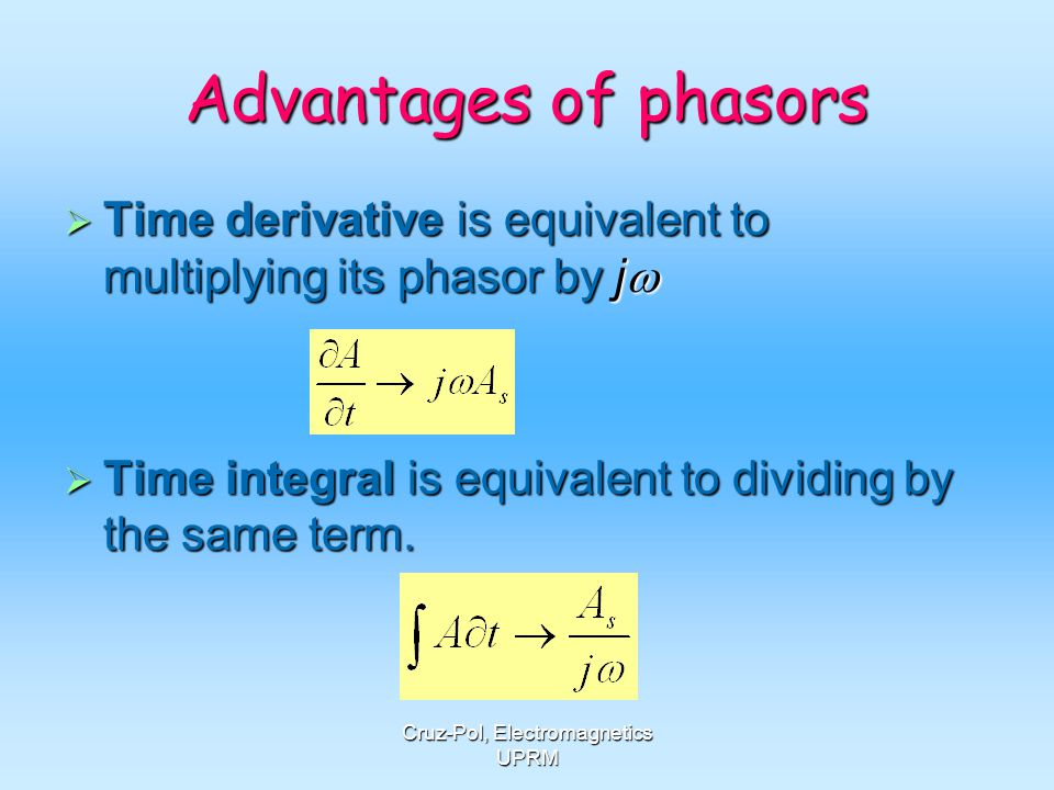 Cruz-Pol, Electromagnetics UPRM Advantages of phasors Time derivative is equivalent to multiplying its phasor by j Time derivative is equivalent to mu