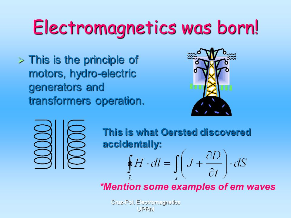 Cruz-Pol, Electromagnetics UPRM Electromagnetics was born! This is the principle of motors, hydro-electric generators and transformers operation. This