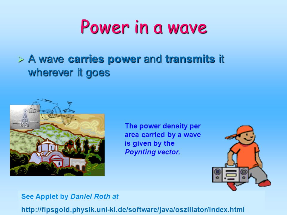 Cruz-Pol, Electromagnetics UPRM Power in a wave A wave carries power and transmits it wherever it goes A wave carries power and transmits it wherever