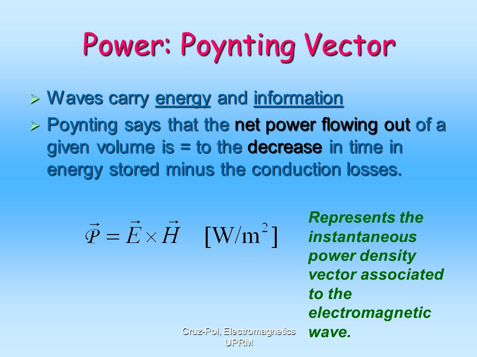 Cruz-Pol, Electromagnetics UPRM Power: Poynting Vector Waves carry energy and information Waves carry energy and information Poynting says that the ne