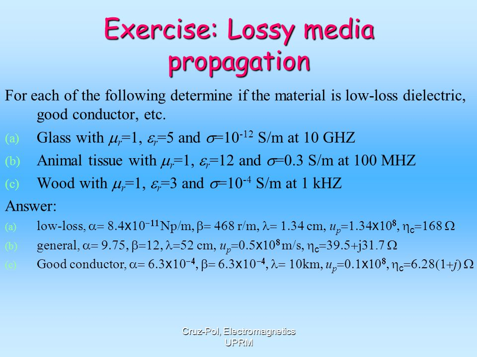 Cruz-Pol, Electromagnetics UPRM Exercise: Lossy media propagation For each of the following determine if the material is low-loss dielectric, good con