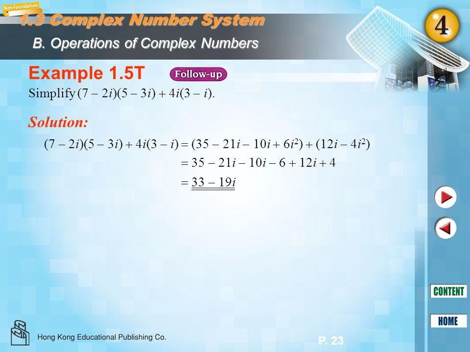 P. 23 Example 1.5T Solution: Simplify (7 2i)(5 3i) 4i(3 i). (7 2i)(5 3i) 4i(3 i) (35 21i 10i 6i 2 ) (12i 4i 2 ) 35 21i 10i 6 12i 4 33 19i B. Operation