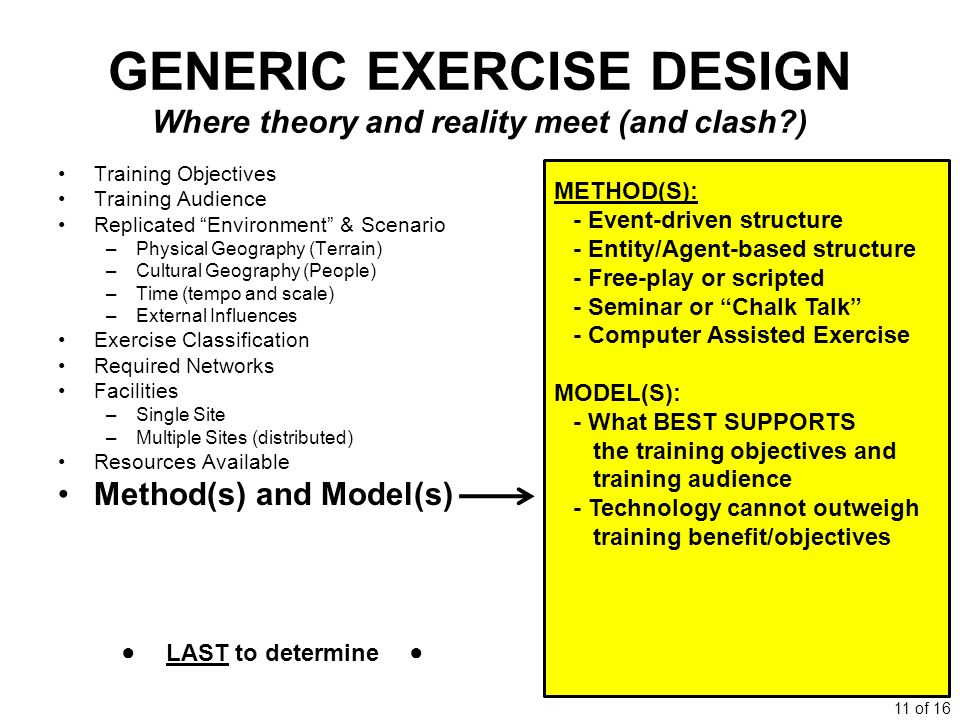 11 of 16 GENERIC EXERCISE DESIGN Where theory and reality meet (and clash?) Training Objectives Training Audience Replicated Environment & Scenario –Physical Geography (Terrain) –Cultural Geography (People) –Time (tempo and scale) –External Influences Exercise Classification Required Networks Facilities –Single Site –Multiple Sites (distributed) Resources Available Method(s) and Model(s) METHOD(S): - Event-driven structure - Entity/Agent-based structure - Free-play or scripted - Seminar or Chalk Talk - Computer Assisted Exercise MODEL(S): - What BEST SUPPORTS the training objectives and training audience - Technology cannot outweigh training benefit/objectives LAST to determine