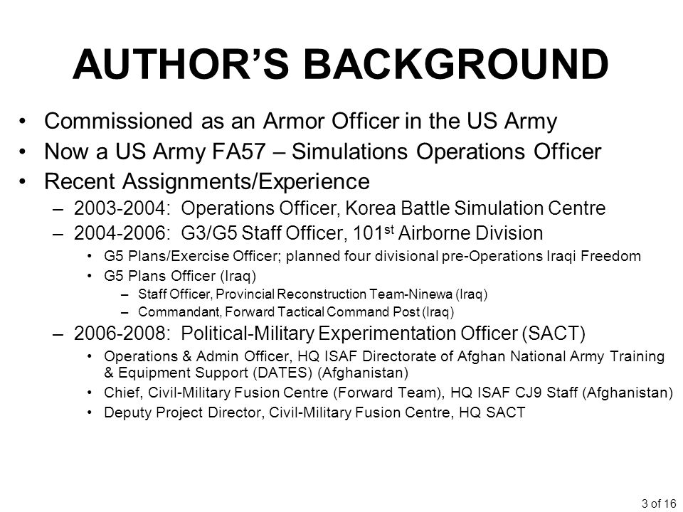 3 of 16 AUTHORS BACKGROUND Commissioned as an Armor Officer in the US Army Now a US Army FA57 – Simulations Operations Officer Recent Assignments/Experience –2003-2004: Operations Officer, Korea Battle Simulation Centre –2004-2006: G3/G5 Staff Officer, 101 st Airborne Division G5 Plans/Exercise Officer; planned four divisional pre-Operations Iraqi Freedom G5 Plans Officer (Iraq) –Staff Officer, Provincial Reconstruction Team-Ninewa (Iraq) –Commandant, Forward Tactical Command Post (Iraq) –2006-2008: Political-Military Experimentation Officer (SACT) Operations & Admin Officer, HQ ISAF Directorate of Afghan National Army Training & Equipment Support (DATES) (Afghanistan) Chief, Civil-Military Fusion Centre (Forward Team), HQ ISAF CJ9 Staff (Afghanistan) Deputy Project Director, Civil-Military Fusion Centre, HQ SACT