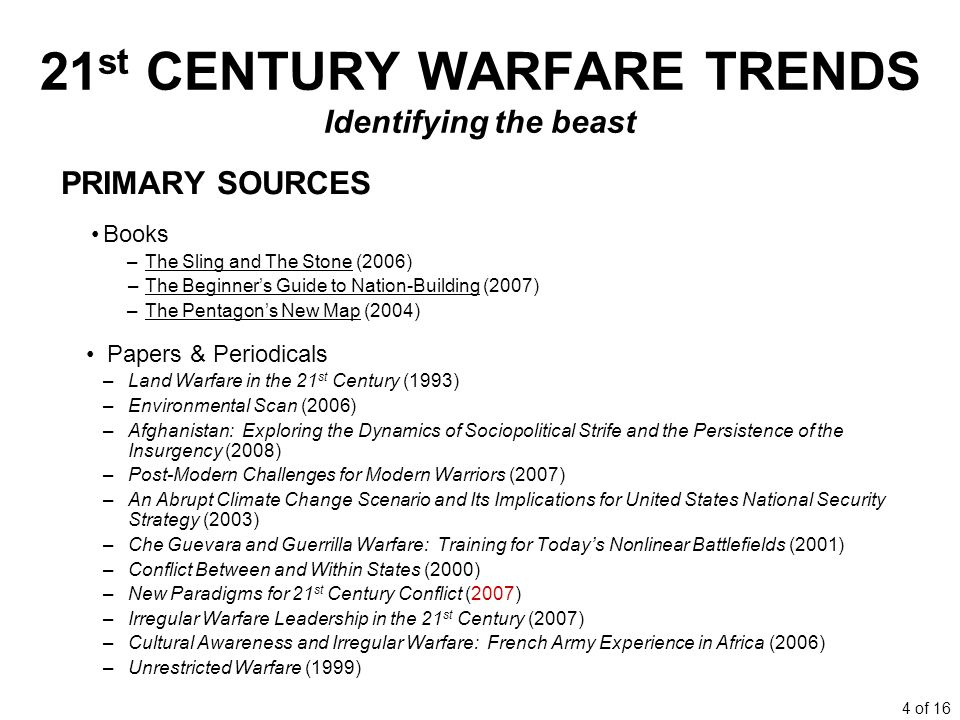 4 of 16 21 st CENTURY WARFARE TRENDS Identifying the beast PRIMARY SOURCES Books –The Sling and The Stone (2006) –The Beginners Guide to Nation-Building (2007) –The Pentagons New Map (2004) Papers & Periodicals –Land Warfare in the 21 st Century (1993) –Environmental Scan (2006) –Afghanistan: Exploring the Dynamics of Sociopolitical Strife and the Persistence of the Insurgency (2008) –Post-Modern Challenges for Modern Warriors (2007) –An Abrupt Climate Change Scenario and Its Implications for United States National Security Strategy (2003) –Che Guevara and Guerrilla Warfare: Training for Todays Nonlinear Battlefields (2001) –Conflict Between and Within States (2000) –New Paradigms for 21 st Century Conflict (2007) –Irregular Warfare Leadership in the 21 st Century (2007) –Cultural Awareness and Irregular Warfare: French Army Experience in Africa (2006) –Unrestricted Warfare (1999)
