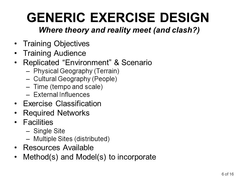 6 of 16 GENERIC EXERCISE DESIGN Where theory and reality meet (and clash?) Training Objectives Training Audience Replicated Environment & Scenario –Physical Geography (Terrain) –Cultural Geography (People) –Time (tempo and scale) –External Influences Exercise Classification Required Networks Facilities –Single Site –Multiple Sites (distributed) Resources Available Method(s) and Model(s) to incorporate