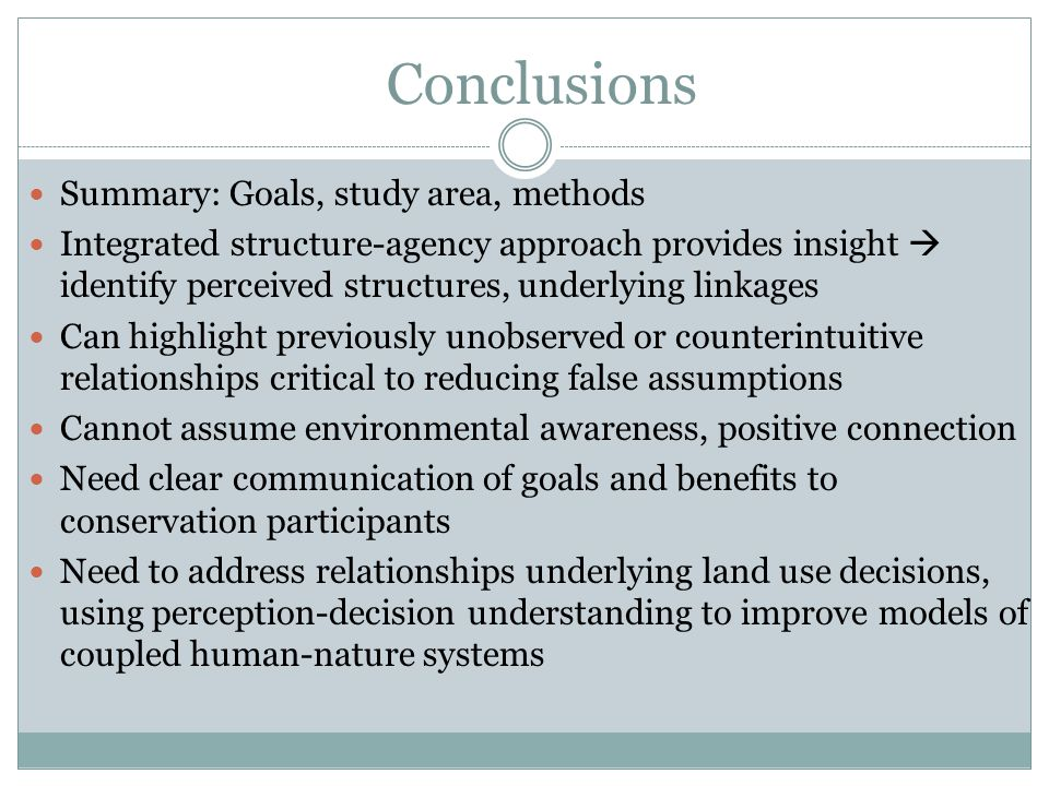 Conclusions Summary: Goals, study area, methods Integrated structure-agency approach provides insight identify perceived structures, underlying linkages Can highlight previously unobserved or counterintuitive relationships critical to reducing false assumptions Cannot assume environmental awareness, positive connection Need clear communication of goals and benefits to conservation participants Need to address relationships underlying land use decisions, using perception-decision understanding to improve models of coupled human-nature systems