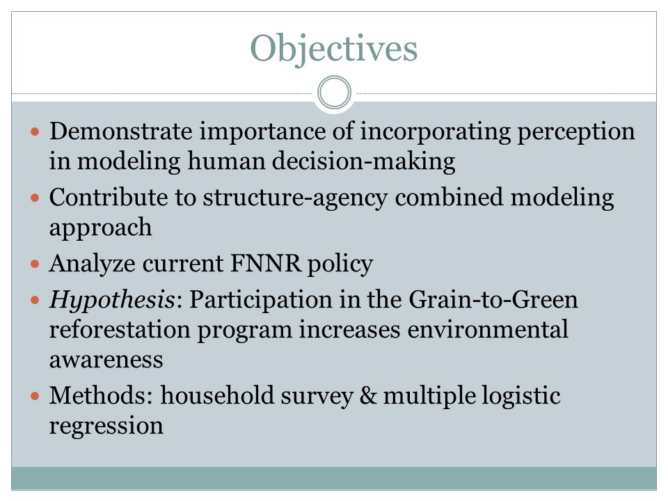 Demonstrate importance of incorporating perception in modeling human decision-making Contribute to structure-agency combined modeling approach Analyze current FNNR policy Hypothesis: Participation in the Grain-to-Green reforestation program increases environmental awareness Methods: household survey & multiple logistic regression Objectives
