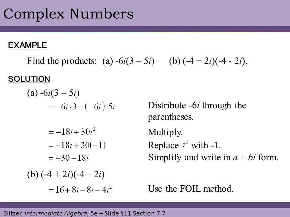 Blitzer, Intermediate Algebra, 5e – Slide #11 Section 7.7 Complex NumbersEXAMPLE Find the products: (a) -6i(3 – 5i) (b) (-4 + 2i)(-4 - 2i). SOLUTION (