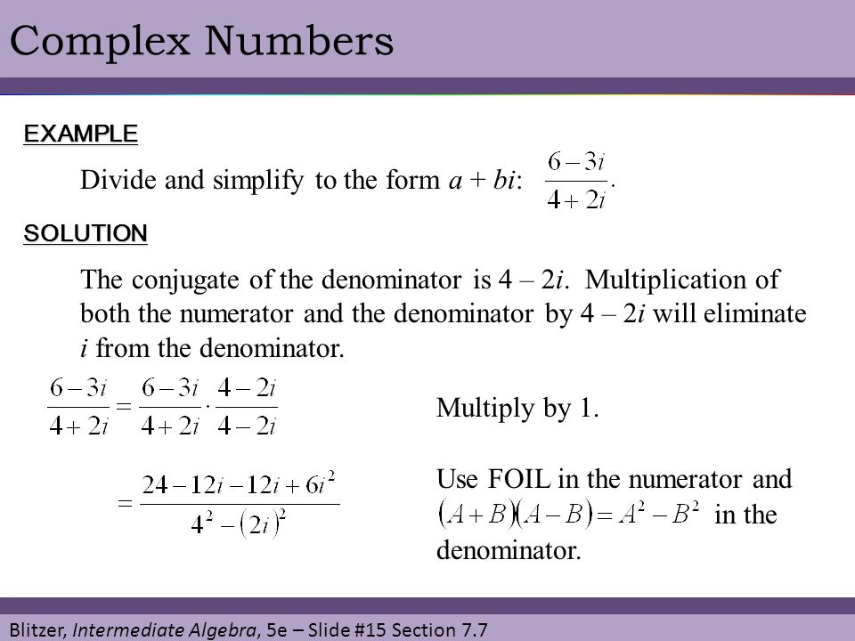 Blitzer, Intermediate Algebra, 5e – Slide #15 Section 7.7 Complex NumbersEXAMPLE Divide and simplify to the form a + bi: SOLUTION Multiply by 1. The c