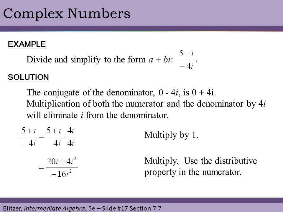 Blitzer, Intermediate Algebra, 5e – Slide #17 Section 7.7 Complex NumbersEXAMPLE Divide and simplify to the form a + bi: SOLUTION Multiply by 1. The c